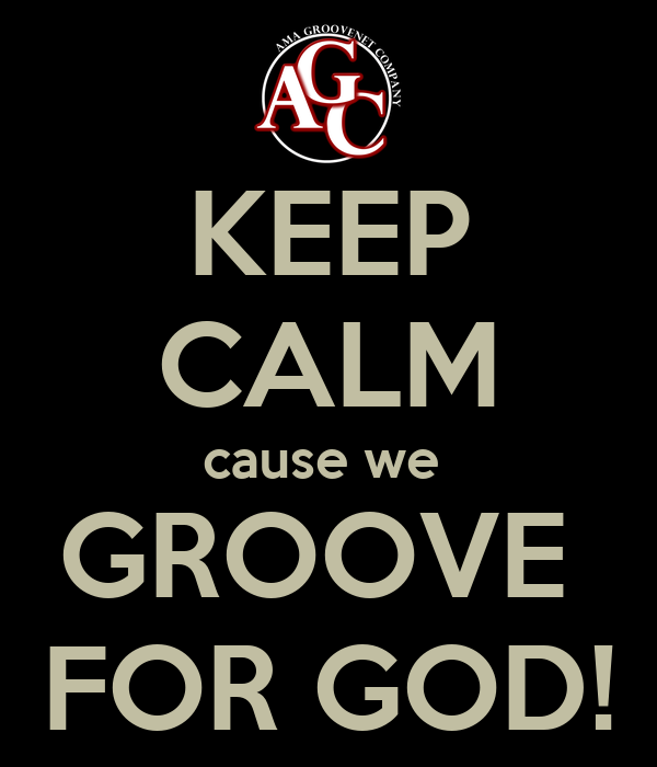 KEEP CALM cause we  GROOVE  FOR GOD!
