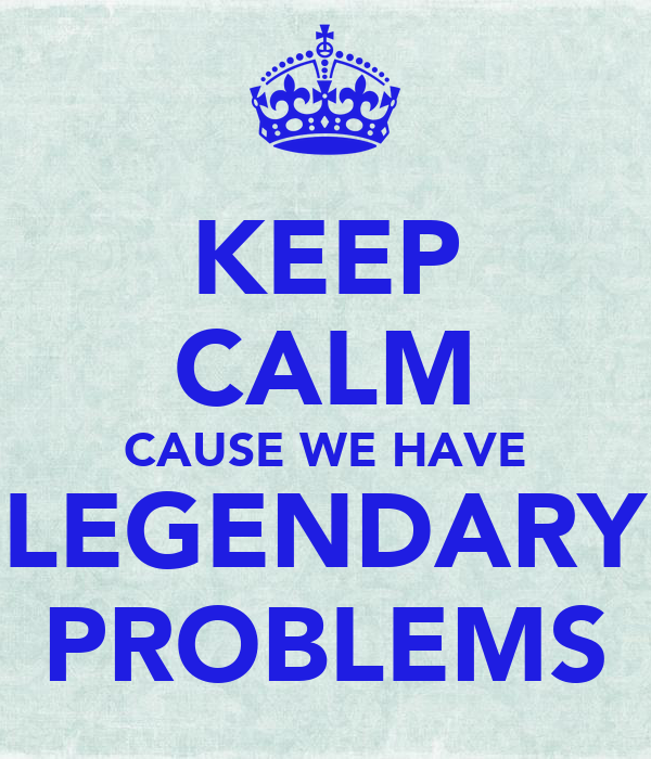 KEEP CALM CAUSE WE HAVE LEGENDARY PROBLEMS