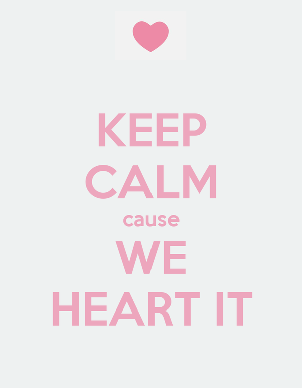 KEEP CALM cause WE HEART IT