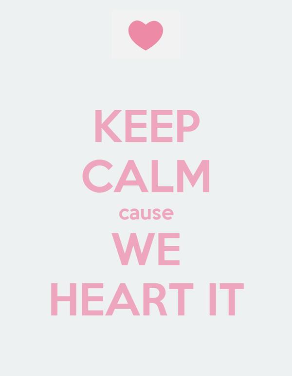 KEEP CALM cause WE HEART IT