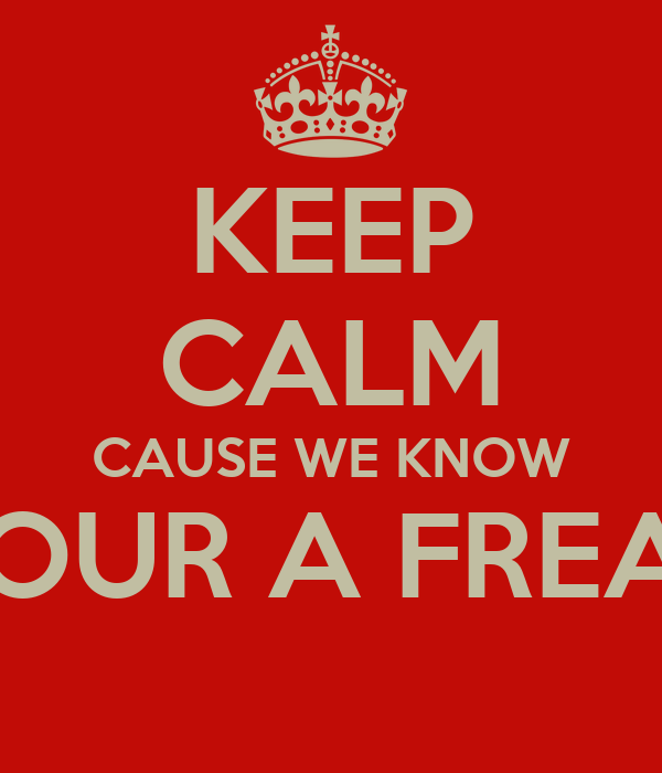 KEEP CALM CAUSE WE KNOW YOUR A FREAK
