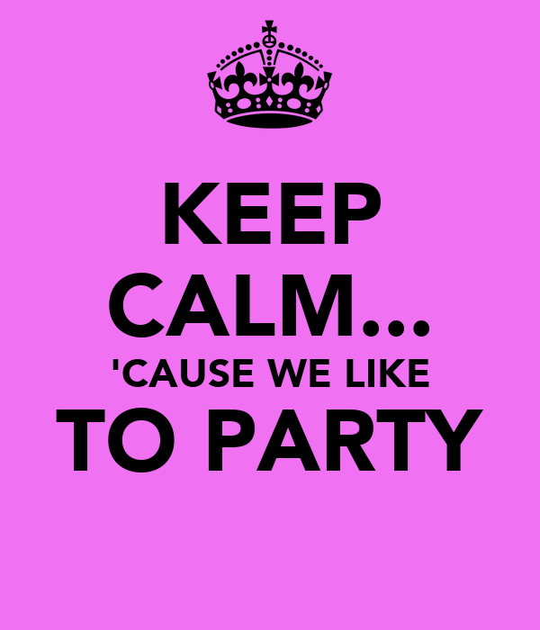 KEEP CALM... 'CAUSE WE LIKE TO PARTY