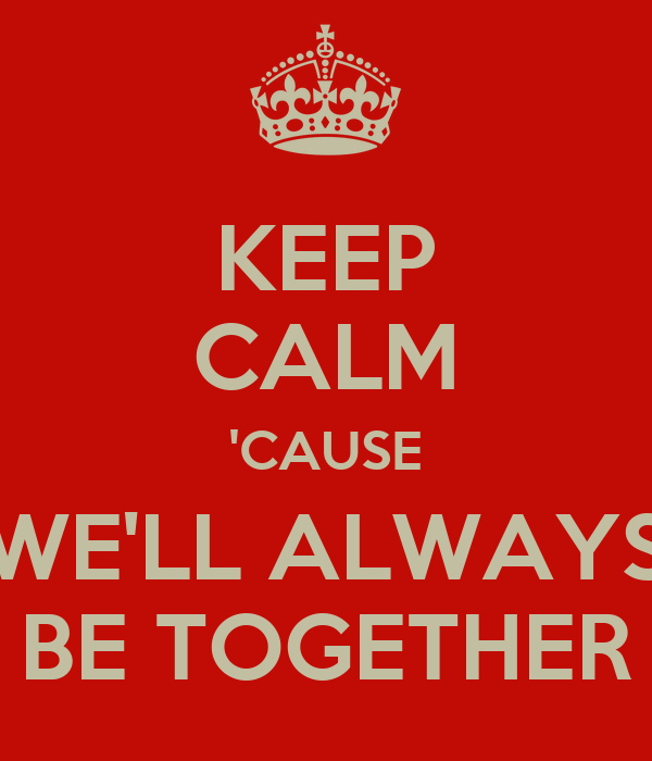 KEEP CALM 'CAUSE WE'LL ALWAYS BE TOGETHER