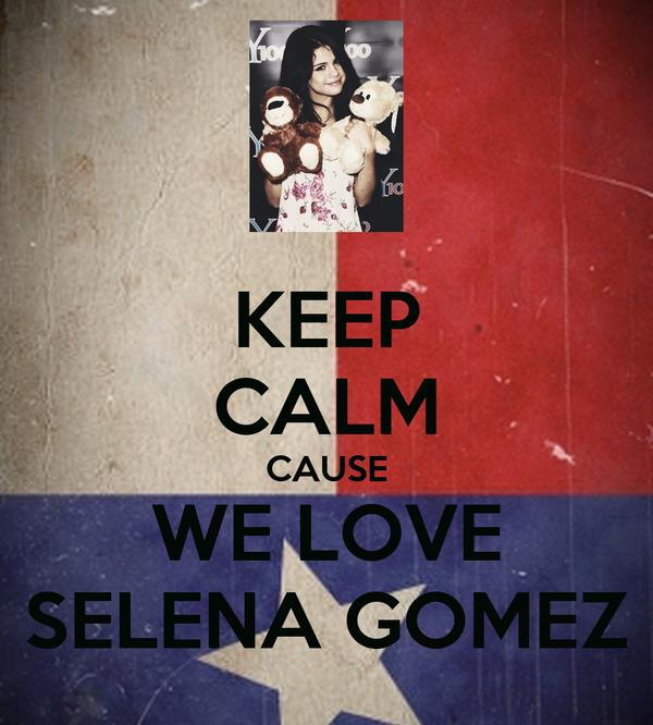 KEEP CALM CAUSE WE LOVE SELENA GOMEZ