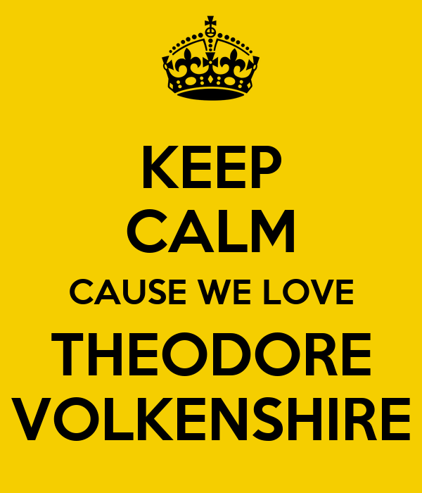 KEEP CALM CAUSE WE LOVE THEODORE VOLKENSHIRE