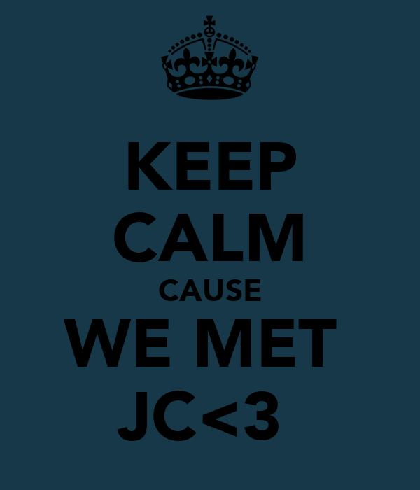 KEEP CALM CAUSE WE MET  JC<3