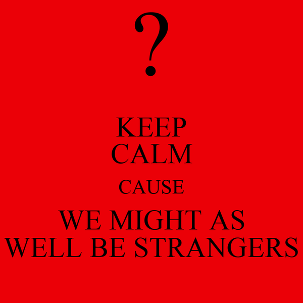 KEEP CALM CAUSE WE MIGHT AS WELL BE STRANGERS