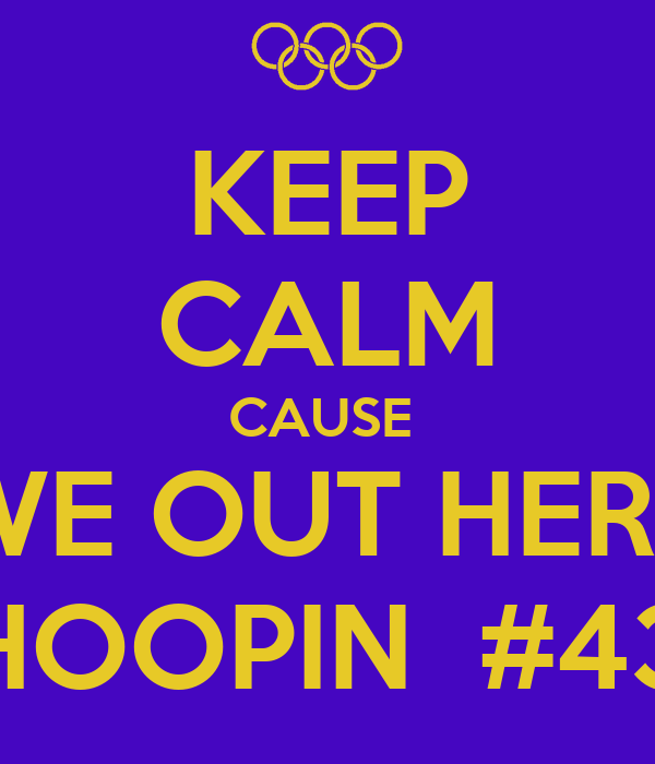 KEEP CALM CAUSE  WE OUT HERE HOOPIN  #43