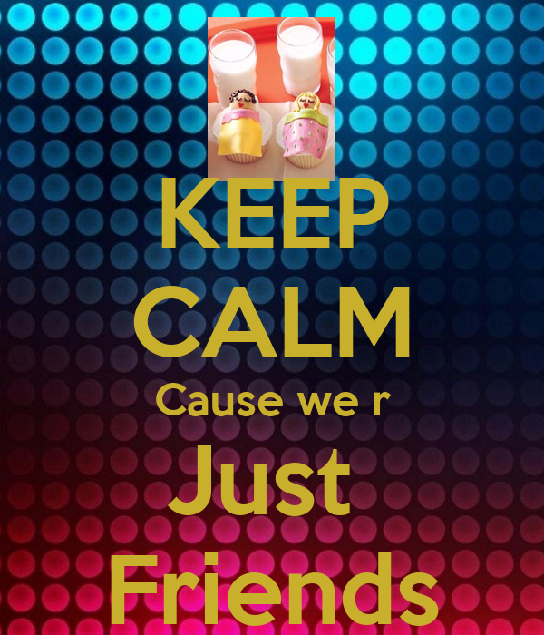 KEEP CALM Cause we r Just  Friends