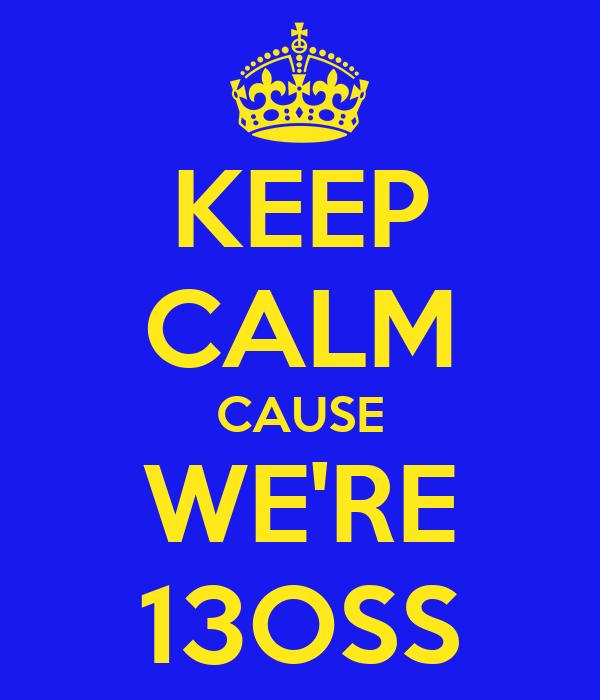 KEEP CALM CAUSE WE'RE 13OSS