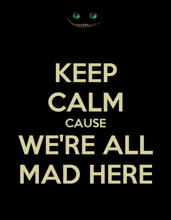 KEEP CALM CAUSE WE'RE ALL MAD HERE