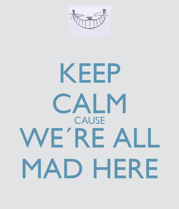 KEEP CALM CAUSE WE´RE ALL MAD HERE
