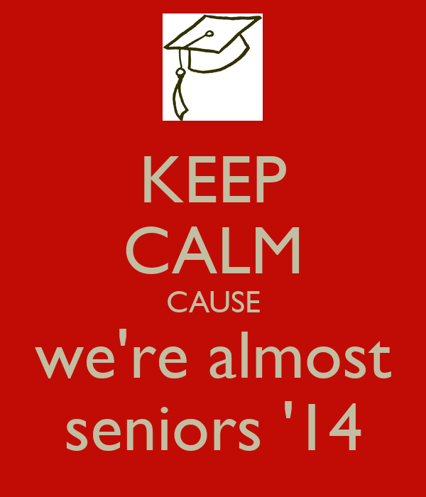KEEP CALM CAUSE we're almost seniors '14