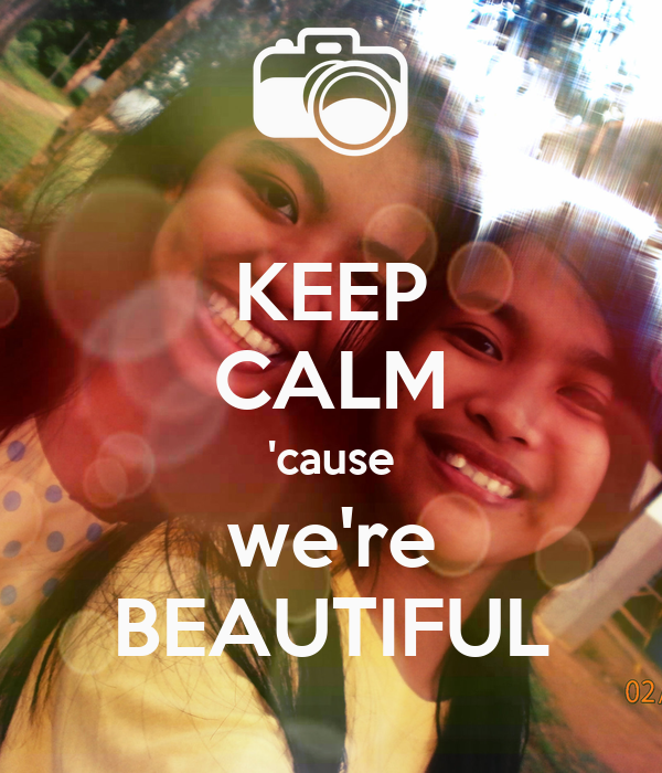 KEEP CALM 'cause we're BEAUTIFUL