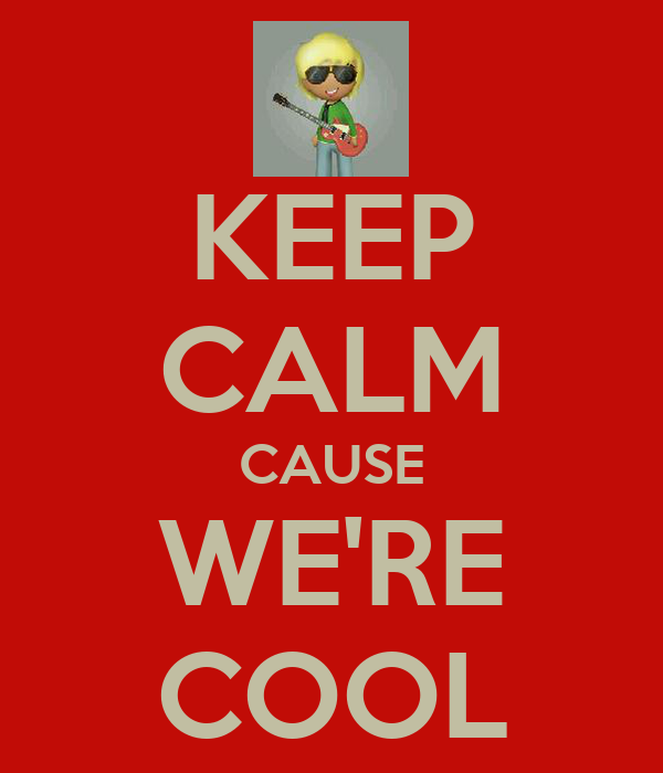 KEEP CALM CAUSE WE'RE COOL
