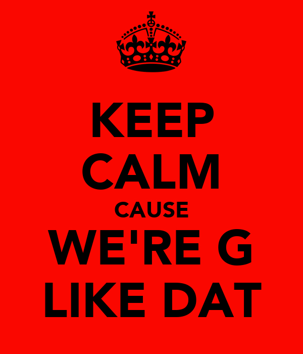 KEEP CALM CAUSE WE'RE G LIKE DAT