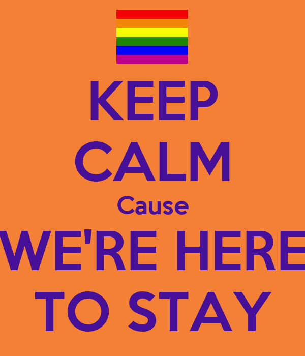 KEEP CALM Cause WE'RE HERE TO STAY