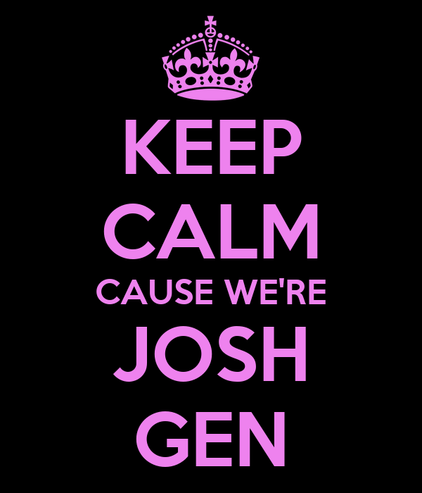 KEEP CALM CAUSE WE'RE JOSH GEN