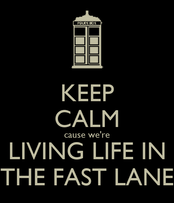 KEEP CALM cause we're LIVING LIFE IN THE FAST LANE