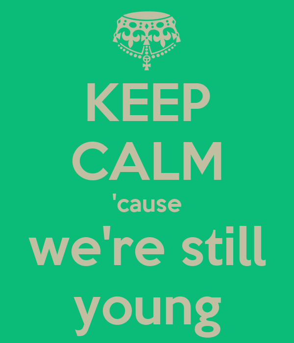 KEEP CALM 'cause we're still young