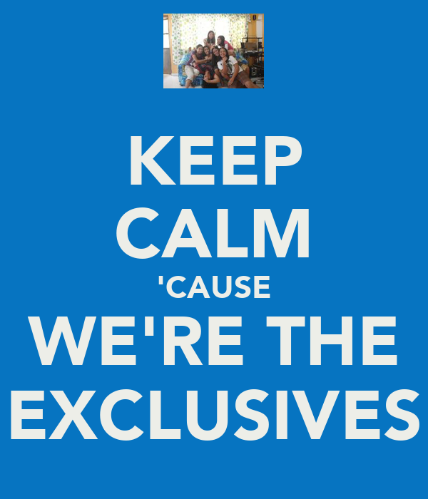 KEEP CALM 'CAUSE WE'RE THE EXCLUSIVES