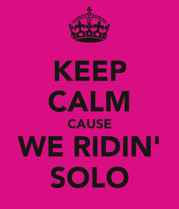 KEEP CALM CAUSE WE RIDIN' SOLO