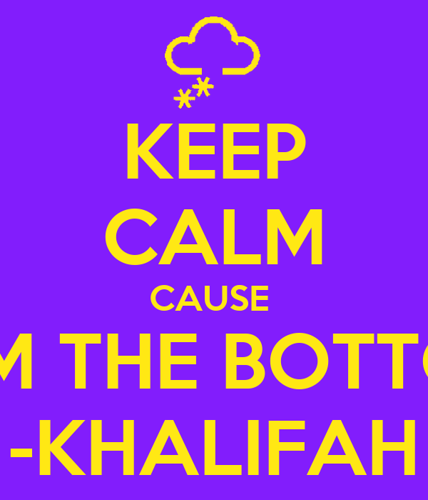 KEEP CALM CAUSE  WE STARTED FROM THE BOTTOM NOW WE HERE -KHALIFAH
