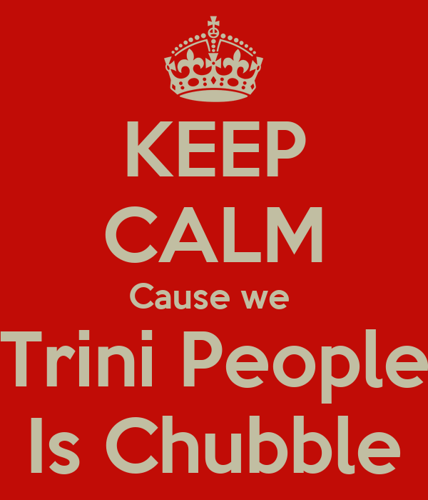 KEEP CALM Cause we  Trini People Is Chubble
