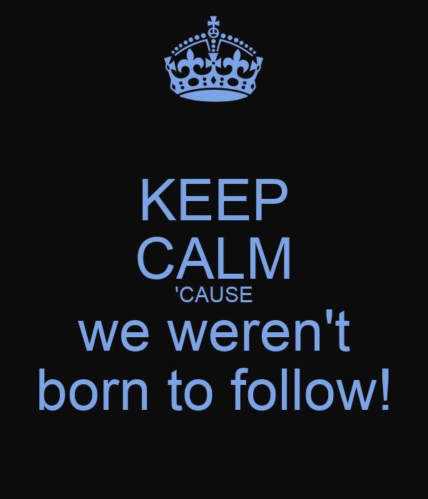 KEEP CALM 'CAUSE we weren't born to follow!