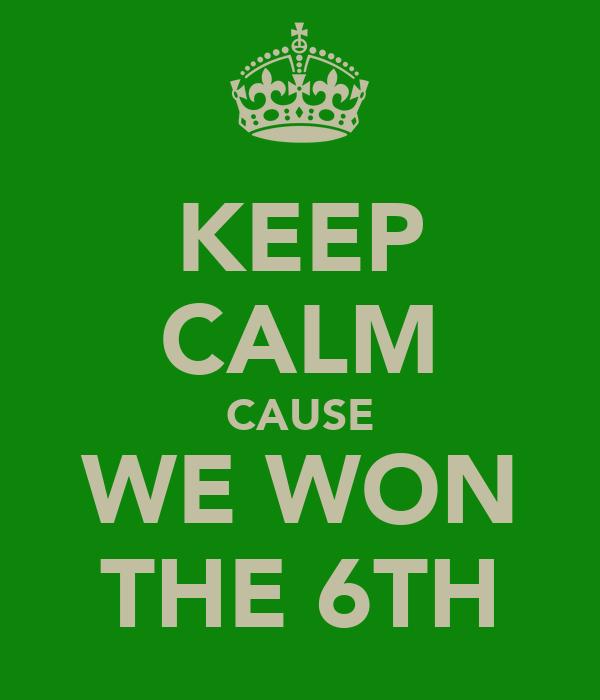 KEEP CALM CAUSE WE WON THE 6TH