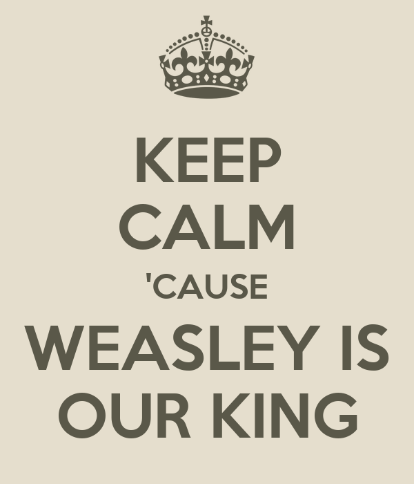 KEEP CALM 'CAUSE WEASLEY IS OUR KING