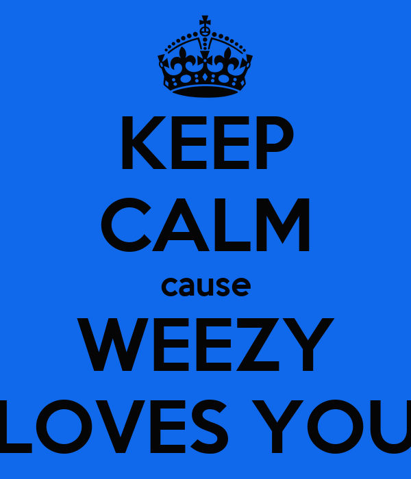 KEEP CALM cause WEEZY LOVES YOU
