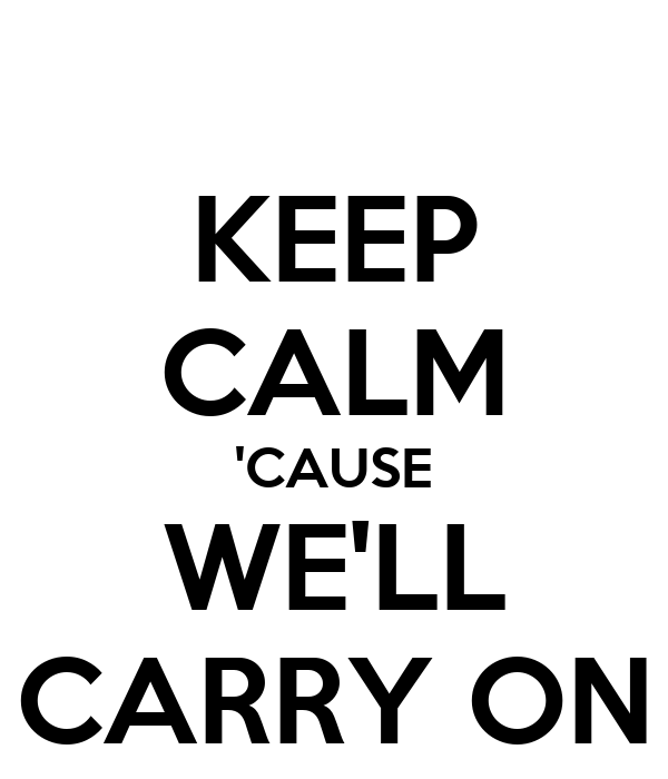 KEEP CALM 'CAUSE WE'LL CARRY ON