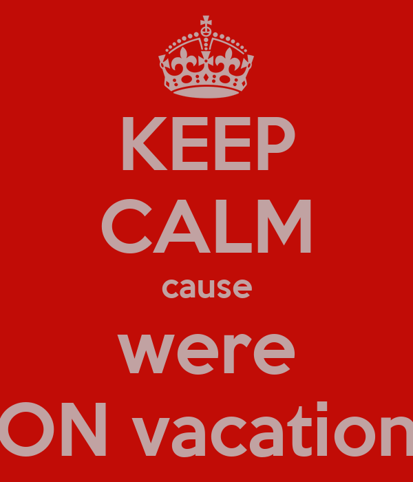 KEEP CALM cause were ON vacation