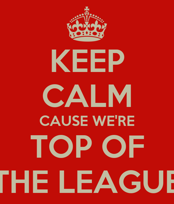 KEEP CALM CAUSE WE'RE TOP OF THE LEAGUE