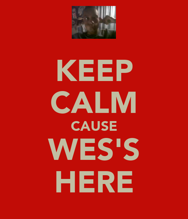 KEEP CALM CAUSE WES'S HERE