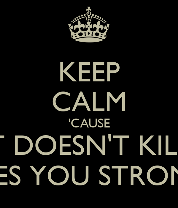 KEEP CALM 'CAUSE WHAT DOESN'T KILL YOU MAKES YOU STRONGER