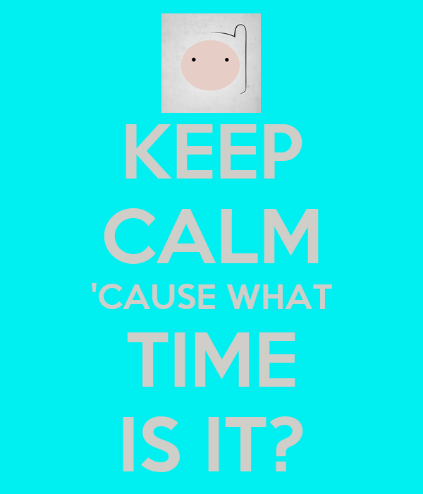 KEEP CALM 'CAUSE WHAT TIME IS IT?