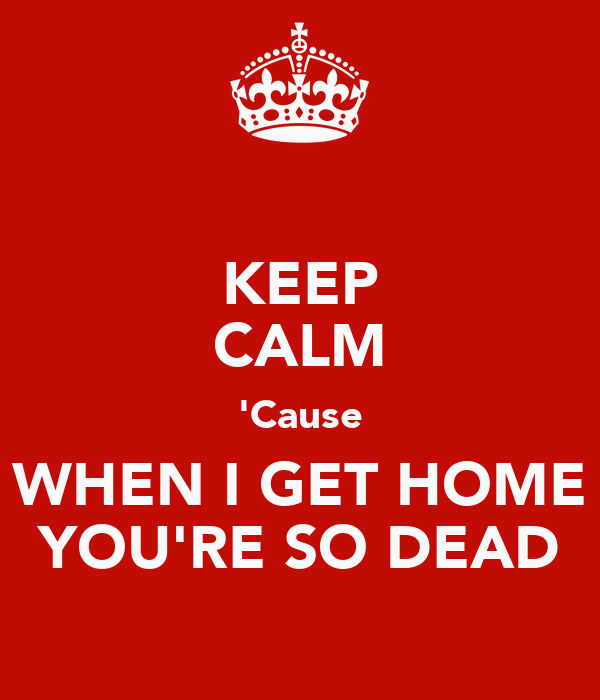 KEEP CALM 'Cause WHEN I GET HOME YOU'RE SO DEAD