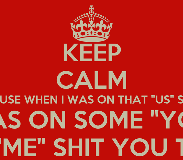 """KEEP CALM CAUSE WHEN I WAS ON THAT """"US"""" SHIT YOU WAS ON SOME """"YOU"""" SHIT ..AND THAT THAT IM ON THIS """"ME"""" SHIT YOU TRYNA BE ON SOME """"WE"""" SHIT!"""