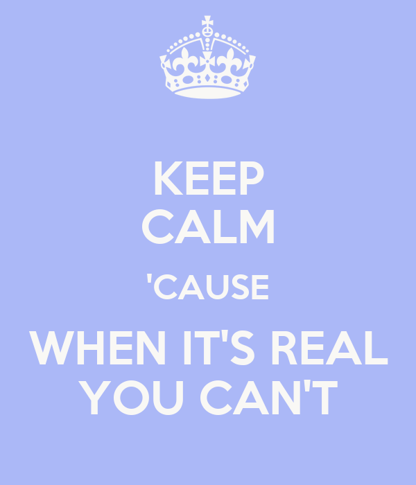 KEEP CALM 'CAUSE WHEN IT'S REAL YOU CAN'T