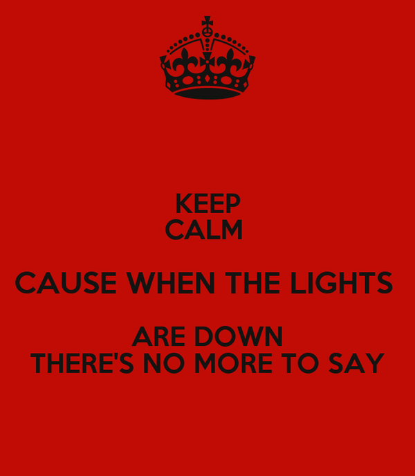 KEEP CALM  CAUSE WHEN THE LIGHTS  ARE DOWN THERE'S NO MORE TO SAY