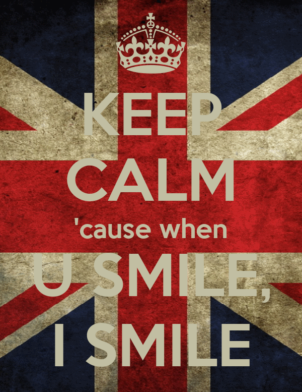KEEP CALM 'cause when U SMILE, I SMILE