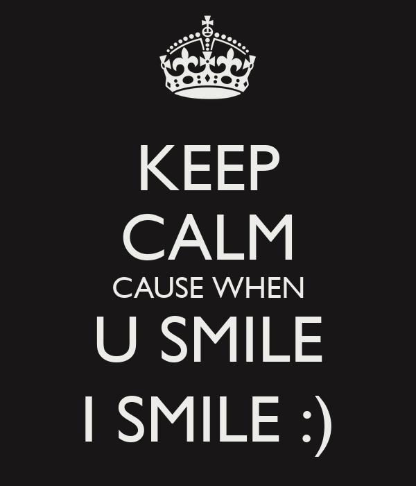 KEEP CALM CAUSE WHEN U SMILE I SMILE :)