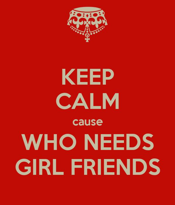 KEEP CALM cause WHO NEEDS GIRL FRIENDS