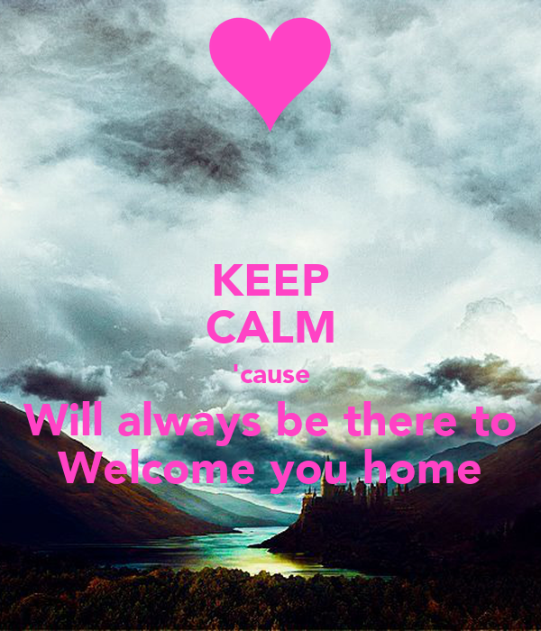 KEEP CALM 'cause Will always be there to Welcome you home
