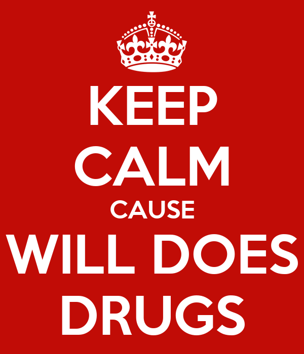 KEEP CALM CAUSE WILL DOES DRUGS