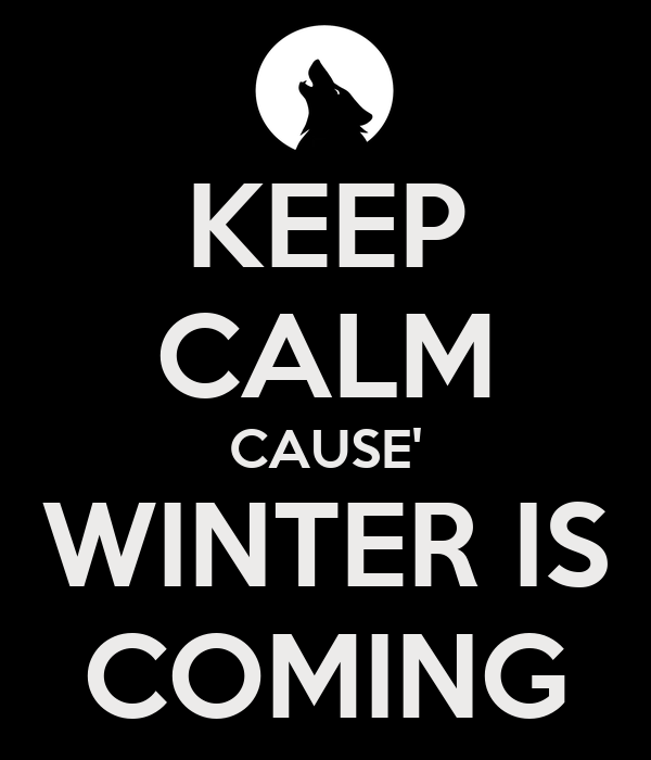 KEEP CALM CAUSE' WINTER IS COMING