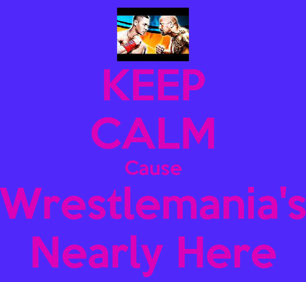 KEEP CALM Cause Wrestlemania's Nearly Here
