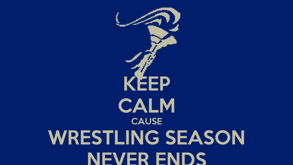 KEEP CALM CAUSE WRESTLING SEASON NEVER ENDS